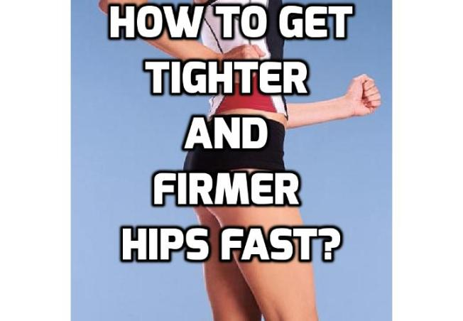 How to Get Tighter and Firmer Hips In No Time? Are you looking for some ideas to get tighter and firmer hips? You will know how great it feels when you slip on your skinny jeans, or that little black dress that's waiting for you in your closet Well, just follow these easy moves and you'll get firmer hips in no time.